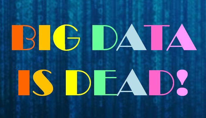Big Data is Dead!
